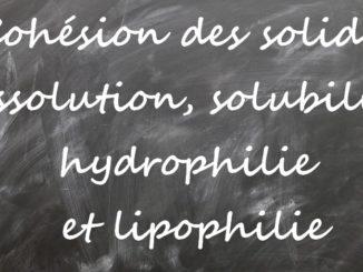 cohésion, dissolution solubilité, hydrophilie, lipophilie, amphiphilie